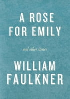 A Rose for Emily and Other Stories: A Rose for Emily; The Hound; Turn About; That Evening Sun; Dry September; Delta Autumn; Barn Burning by William Faulkner