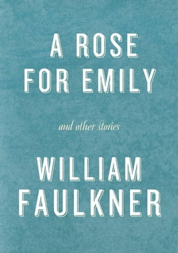 Book A Rose for Emily and Other Stories: A Rose for Emily; The Hound; Turn About; That Evening Sun; Dry… by William Faulkner