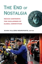 The End of Nostalgia: Mexico Confronts the Challenges of Global Competition by Diana Villiers Negroponte