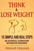 Think & Lose Weight: 15 Simple and Real Steps. No Sacrifice, Starvation or Exercise by Phillip Collins