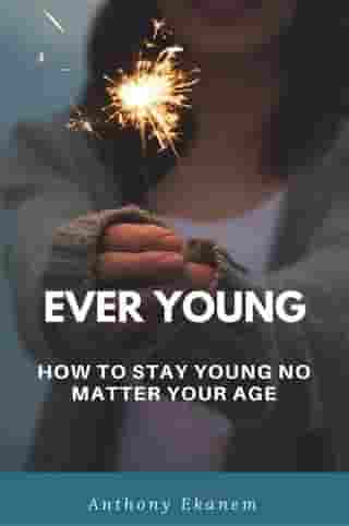 Ever Young: How to Stay Young No Matter Your Age