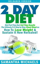 2 Day Diet : Diet Part Time But Full Time Results: The Ultimate 5:2 Step by Step Cheat Sheet on How To Lose Weight & Sustain It Now Revealed! -Reloade by Samantha Michaels