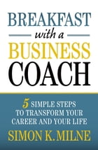 Breakfast With A Business Coach: 5 Simple Steps To Transform Your Career And Your Life by Simon K Milne