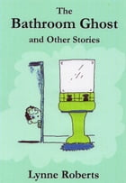 The Bathroom Ghost and Other Stories by Lynne Roberts