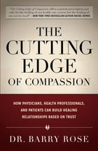 The Cutting Edge of Compassion: How Physicians, Health Professionals, and Patients Can Build Healing Relationships Based on Trust by Dr. Barry Rose
