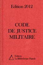 Code de justice militaire (France) - Edition 2012 by Editions la Bibliothèque Digitale
