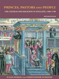 Princes, Pastors and People: The Church and Religion in England, 1500–1689