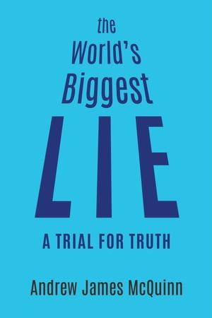The World's Biggest Lie: A Trial for Truth by Andrew James McQuinn