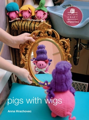 Pigs with Wigs: E-Pattern from Knitting Mochimochi by Anna Hrachovec
