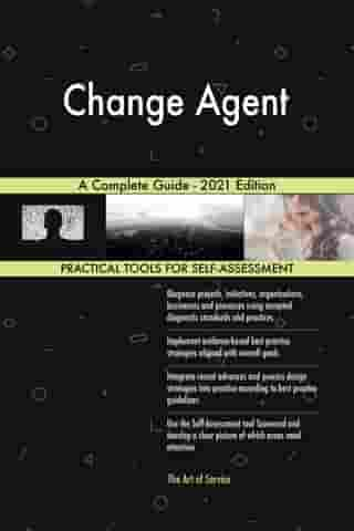 Change Agent A Complete Guide - 2021 Edition by Gerardus Blokdyk