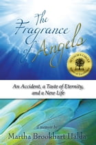 The Fragrance of Angels: An Accident, A Taste of Eternity, and a New Life by Martha Brookhart Halda