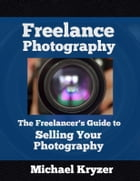 Freelance Photography: The Freelancer's Guide to Selling Your Photography by Michael Kryzer