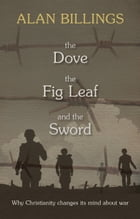 The Dove, the Fig-Leaf and the Sword: Why Christianity changes its mind about war by Alan Billings