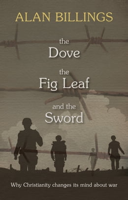 Book The Dove, the Fig-Leaf and the Sword: Why Christianity changes its mind about war by Alan Billings