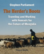 The Herder's Boots: Traveling and Working with Nomads for the Future of Mongolia by Stephen Parliament