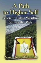 A PATH TO HIGHER SELF: Ancient Tribal Wisdom Shows the Way by Nancy R. Daly