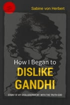 How I Began to Dislike Gandhi: The Story of My Disillusionment With The Truth-God by Sabine von Herbert