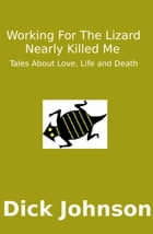 Working For The Lizard Nearly Killed Me: Tales About Love, Life and Death by Dick Johnson