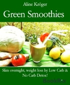 Green Smoothies: Slim overnight, weight loss by Low Carb & No Carb Detox! by Aline Kröger