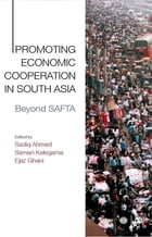 Promoting Economic Cooperation in South Asia: Beyond SAFTA by Sadiq Ahmed