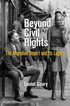 Beyond Civil Rights: The Moynihan Report and Its Legacy by Daniel Geary