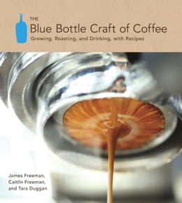 Book The Blue Bottle Craft of Coffee: Growing, Roasting, and Drinking, with Recipes by James Freeman