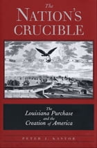The Nation?s Crucible: The Louisiana Purchase and the Creation of America by Peter J. Kastor