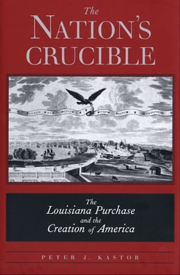 Book The Nation?s Crucible: The Louisiana Purchase and the Creation of America by Peter J. Kastor