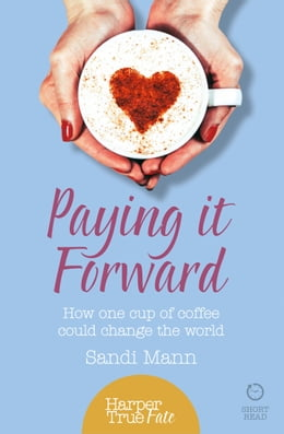 Book Paying it Forward: How One Cup of Coffee Could Change the World (HarperTrue Life – A Short Read) by Sandi Mann