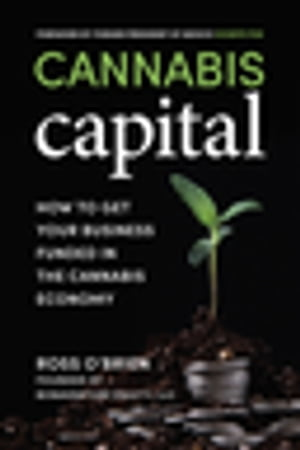 Cannabis Capital: How to Get Your Business Funded in the Cannabis Economy by Ross O'Brien