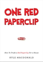 One Red Paperclip: How To Trade a Red Paperclip For a House by Kyle MacDonald