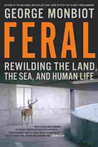 Feral: Rewilding The Land The Sea And Human Life by George Monbiot