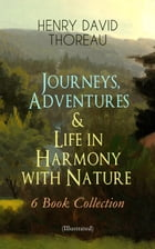 Journeys, Adventures & Life in Harmony with Nature – 6 Book Collection (Illustrated): Including Walden, A Week on the Concord and Merrimack Rivers, Th by Henry David Thoreau