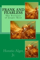 Frank and Fearless (Illustrated Edition): The Fortunes of Jasper Kent by Horatio Alger, Jr.