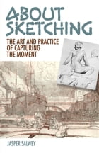 About Sketching: The Art and Practice of Capturing the Moment by Jasper Salwey