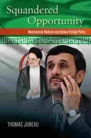Squandered Opportunity: Neoclassical Realism and Iran's Foreign Policy de Thomas Juneau