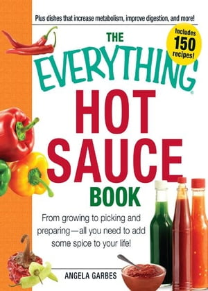 The Everything Hot Sauce Book: From growing to picking and preparing - all you ned to add some spice to your life! From growing to picking and prepari