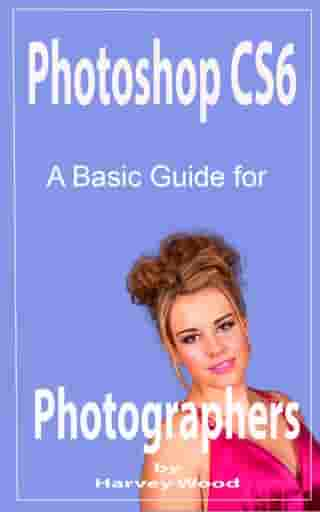 Photoshop CS6 A Beginners Guide for Photographers by Harvey Wood