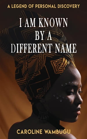 I Am Known by a Different Name: A legend of personal discovery by CAROLINE WANGARI WAMBUGU