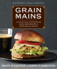 Grain Mains: 101 Surprising and Satisfying Whole Grain Recipes for Every Meal of the Day: 101…