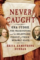 Never Caught: Ona Judge, the Washingtons, and the Relentless Pursuit of their Runaway Slave