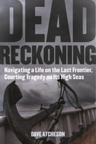Dead Reckoning: Navigating a Life on the Last Frontier, Courting Tragedy on Its High Seas