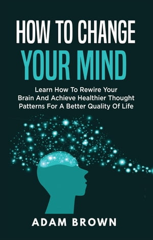 How to Change Your Mind: Learn How to Rewire Your Brain and Achieve Healthier Thought Patterns for a Better Quality of Life