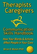Therapists & Caregivers Communication Skills Handbook: How Your Words and Actions Affect People in Your Care