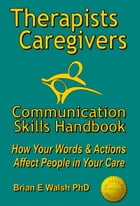 Therapists & Caregivers Communication Skills Handbook: How Your Words and Actions Affect People in…