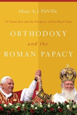 Book Orthodoxy and the Roman Papacy: Ut Unum Sint and the Prospects of East-West Unity by DeVille, Adam A. J.