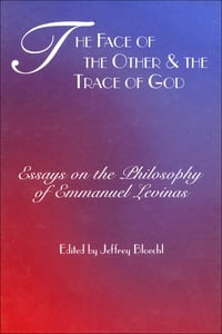 The Face of the Other and the Trace of God: Essays on the Philosophy of Emmanuel Levinas