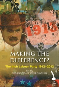 Making the Difference? : The Irish Labour Party 1912–2012
