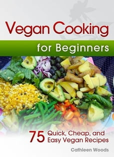 Vegan Cooking for Beginners: 75 Quick, Cheap, and Easy Vegan Recipes