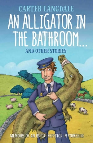 An Alligator in the Bathroom…And Other Stories Memoirs of an RSPCA Inspector in Yorkshire